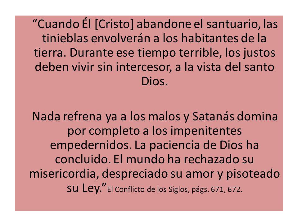 Cuando Él [Cristo] abandone el santuario, las tinieblas envolverán a los habitantes de la tierra. Durante ese tiempo terrible, los justos deben vivir sin intercesor, a la vista del santo Dios.